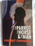 The Parrot, the Horse & the Man by Amarjit Chandan (Arc Publications)