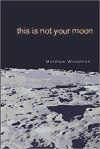 This Is Not Your Moon by Matthew Woodman (Holding Dissolve Press)
