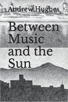 Between The Music And The Sun by Andrew Hughes (Literary AlchemyPress)